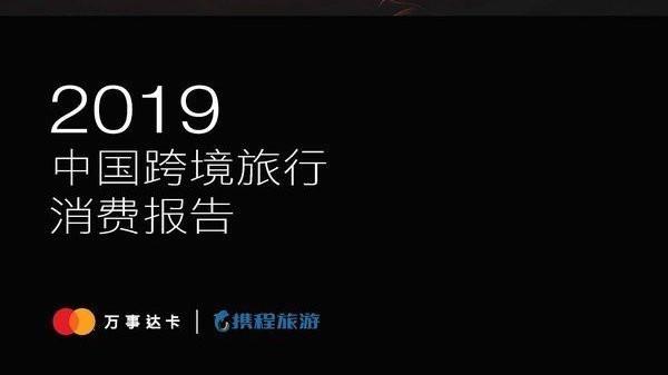 万事达卡与携程旅游全新发布2019中国跨境旅行消费报告
